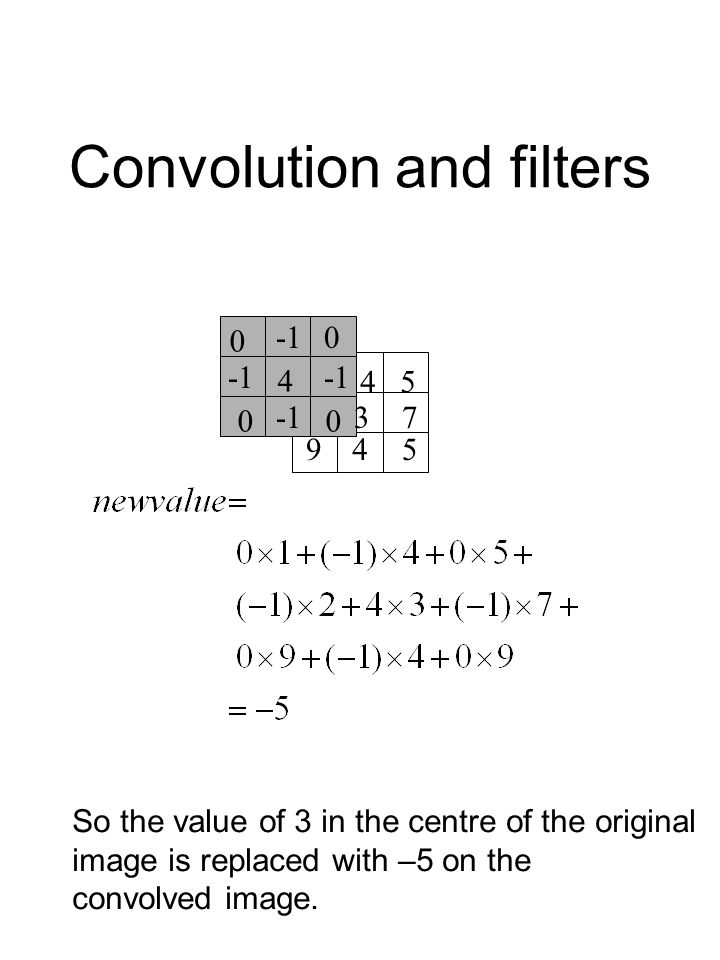 Convolution and filters 1 4 5 237 945 0 4 0 00 3 45 594 7 So the value of 3 in the centre of the original image is replaced with –5 on the convolved image.