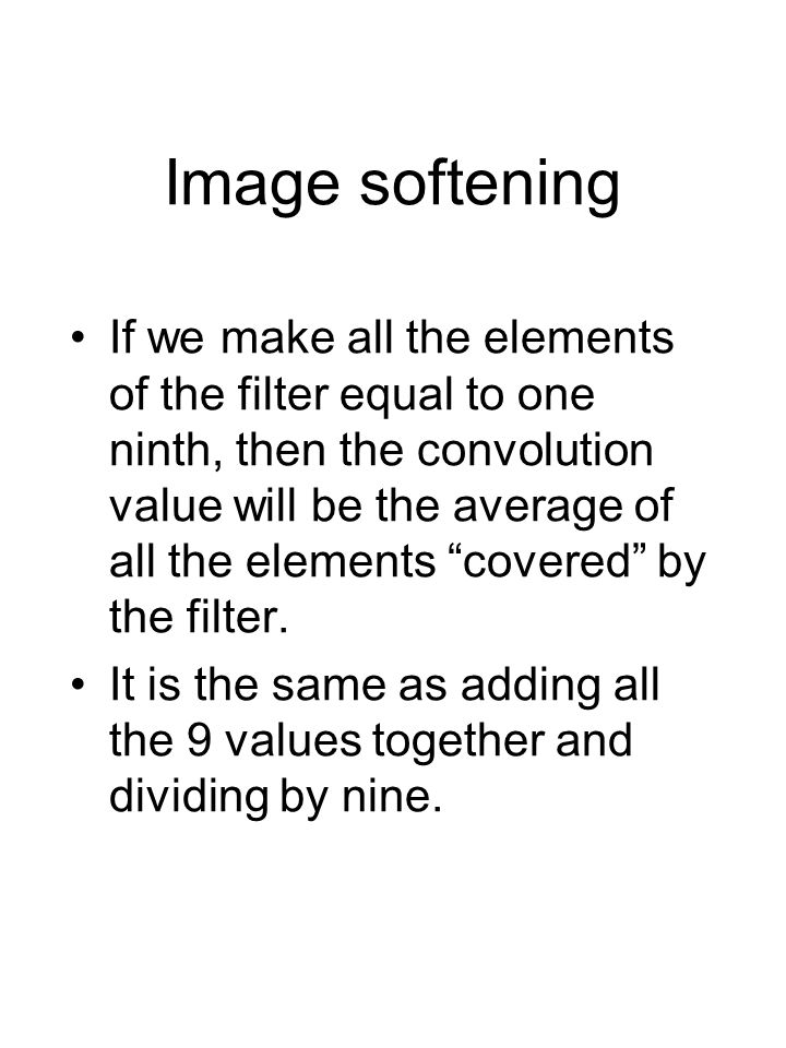 Image softening If we make all the elements of the filter equal to one ninth, then the convolution value will be the average of all the elements covered by the filter.