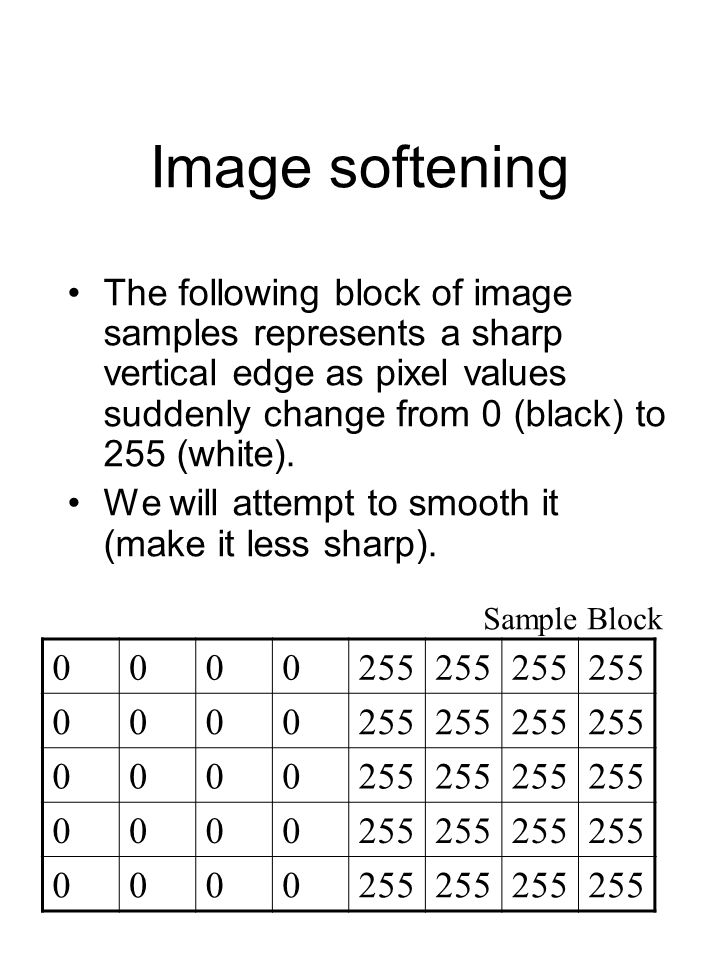 Image softening The following block of image samples represents a sharp vertical edge as pixel values suddenly change from 0 (black) to 255 (white). W