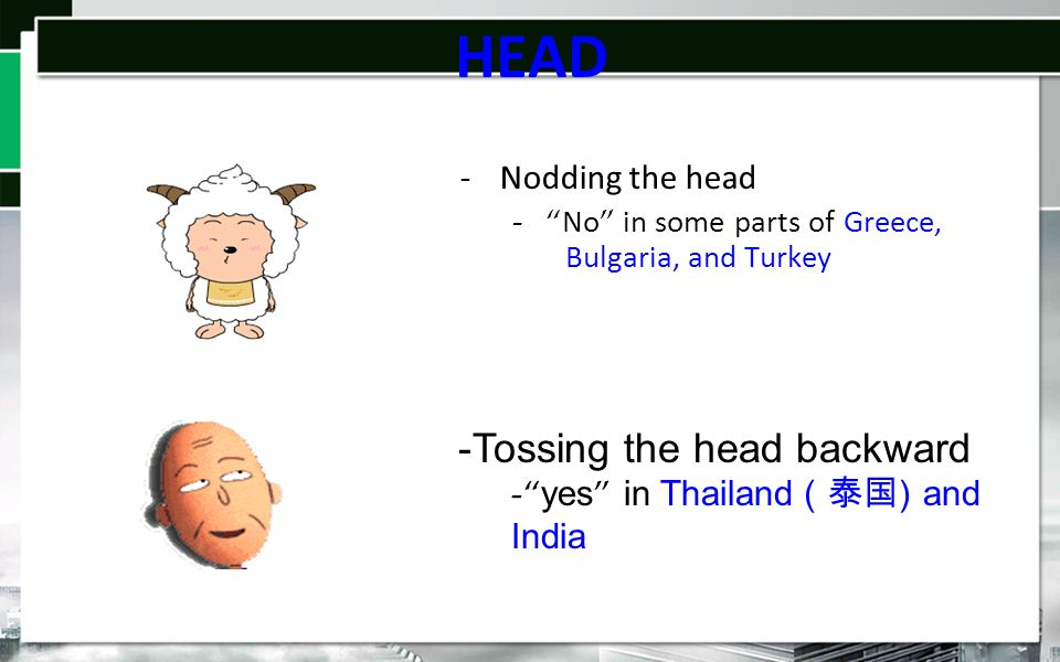 HEAD -N-Nodding the head - - No in some parts of Greece, Bulgaria, and Turkey -Tossing the head backward - yes in Thailand (泰国 ) and India