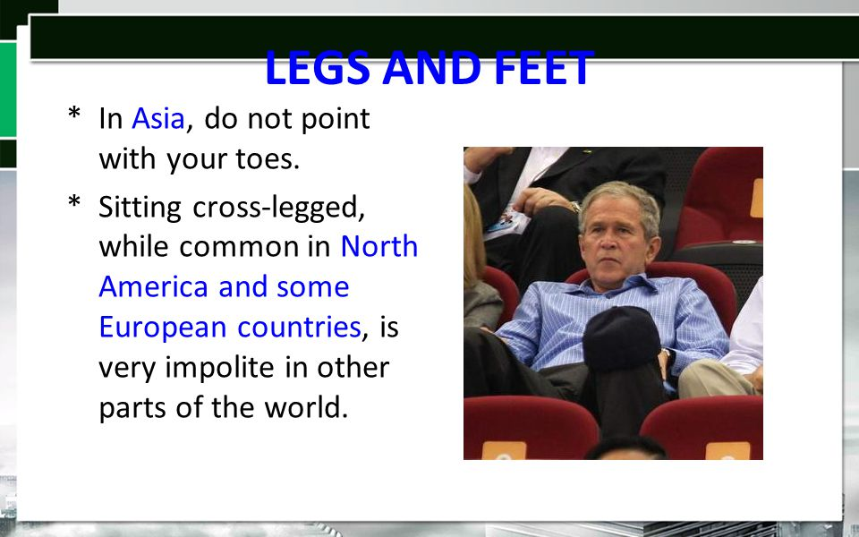 LEGS AND FEET *In Asia, do not point with your toes.