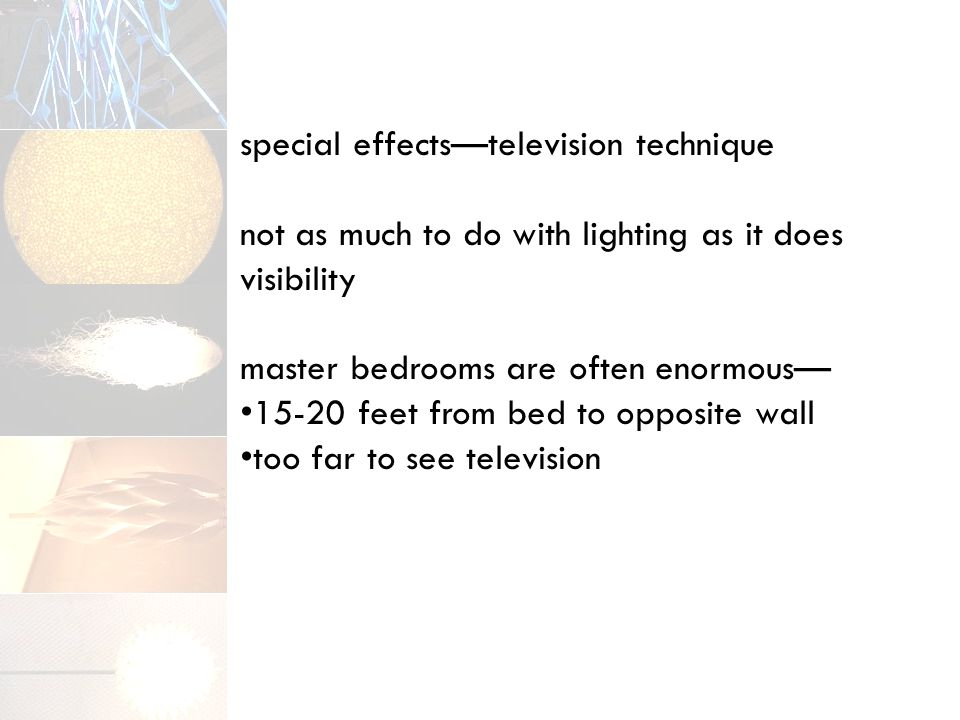 special effects—television technique not as much to do with lighting as it does visibility master bedrooms are often enormous— 15-20 feet from bed to opposite wall too far to see television
