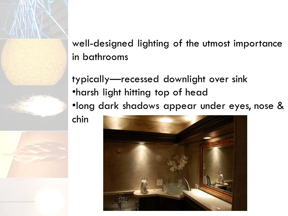 well-designed lighting of the utmost importance in bathrooms typically—recessed downlight over sink harsh light hitting top of head long dark shadows appear under eyes, nose & chin