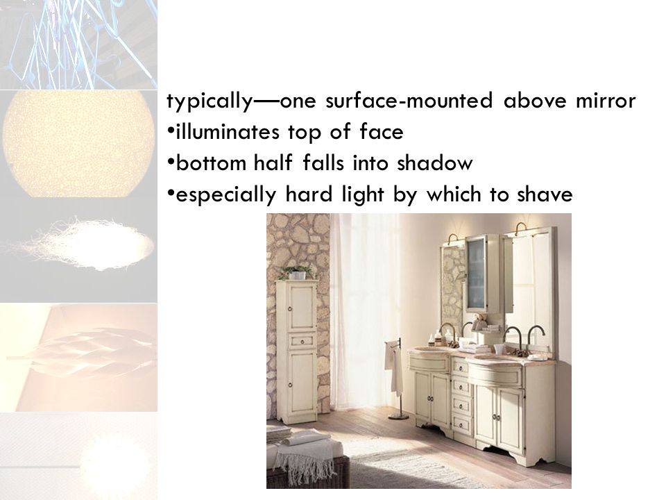 typically—one surface-mounted above mirror illuminates top of face bottom half falls into shadow especially hard light by which to shave