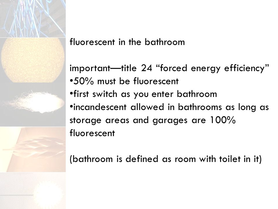 fluorescent in the bathroom important—title 24 forced energy efficiency 50% must be fluorescent first switch as you enter bathroom incandescent allowed in bathrooms as long as storage areas and garages are 100% fluorescent (bathroom is defined as room with toilet in it)