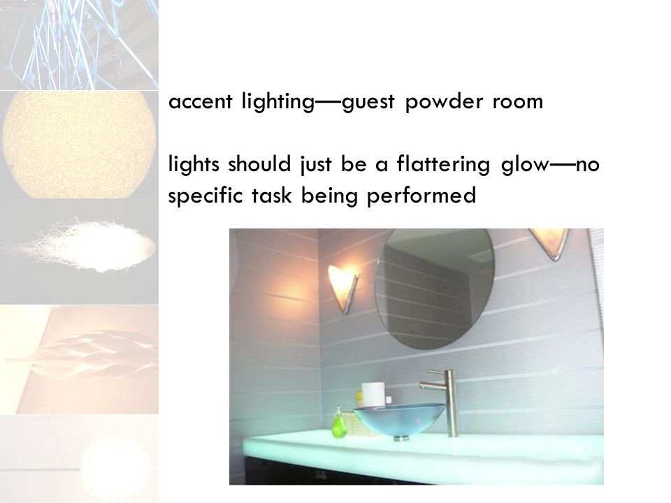 accent lighting—guest powder room lights should just be a flattering glow—no specific task being performed