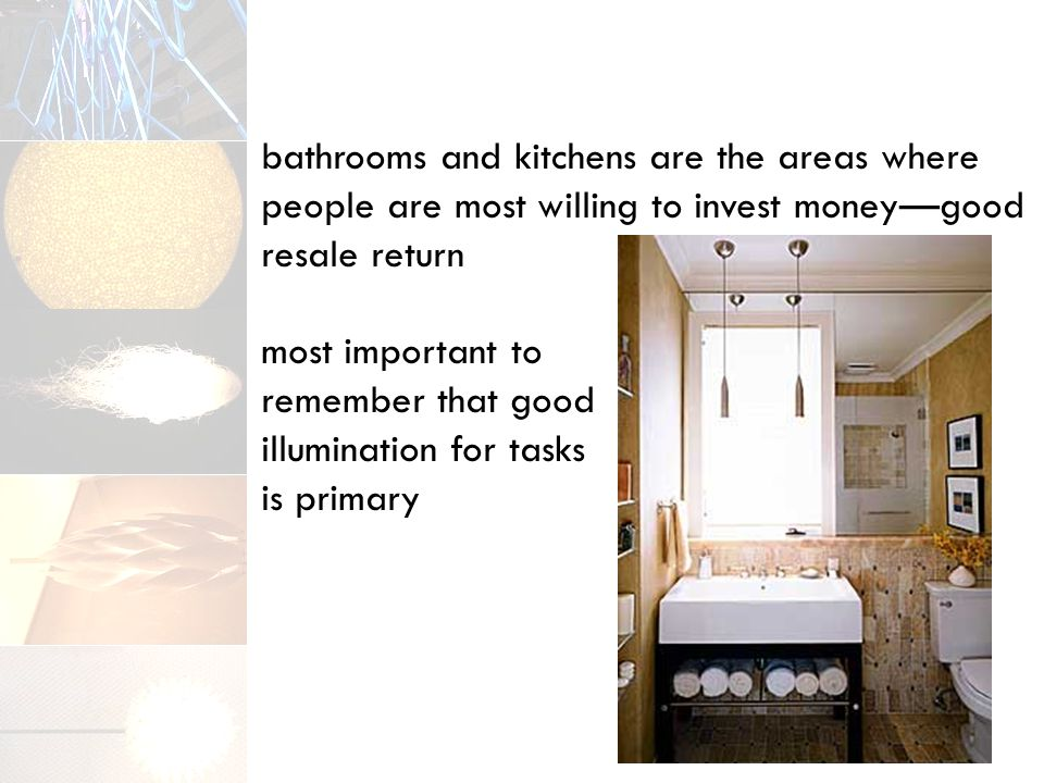 bathrooms and kitchens are the areas where people are most willing to invest money—good resale return most important to remember that good illumination for tasks is primary