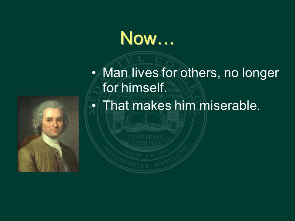 Now… Man lives for others, no longer for himself. That makes him miserable.