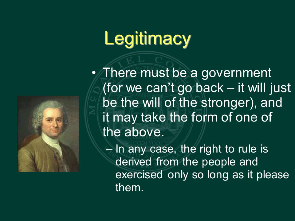 Legitimacy There must be a government (for we can't go back – it will just be the will of the stronger), and it may take the form of one of the above.