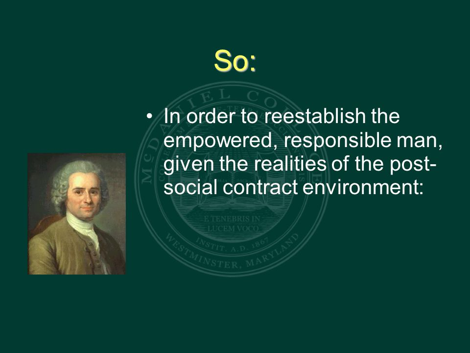 So: In order to reestablish the empowered, responsible man, given the realities of the post- social contract environment: