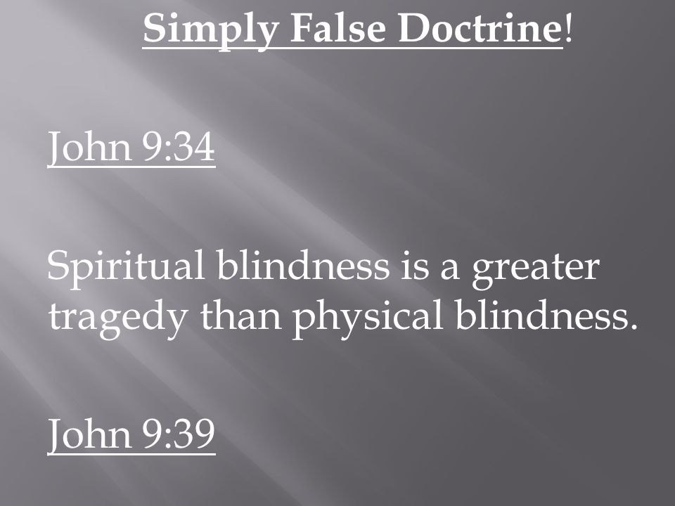 Simply False Doctrine . John 9:34 Spiritual blindness is a greater tragedy than physical blindness.