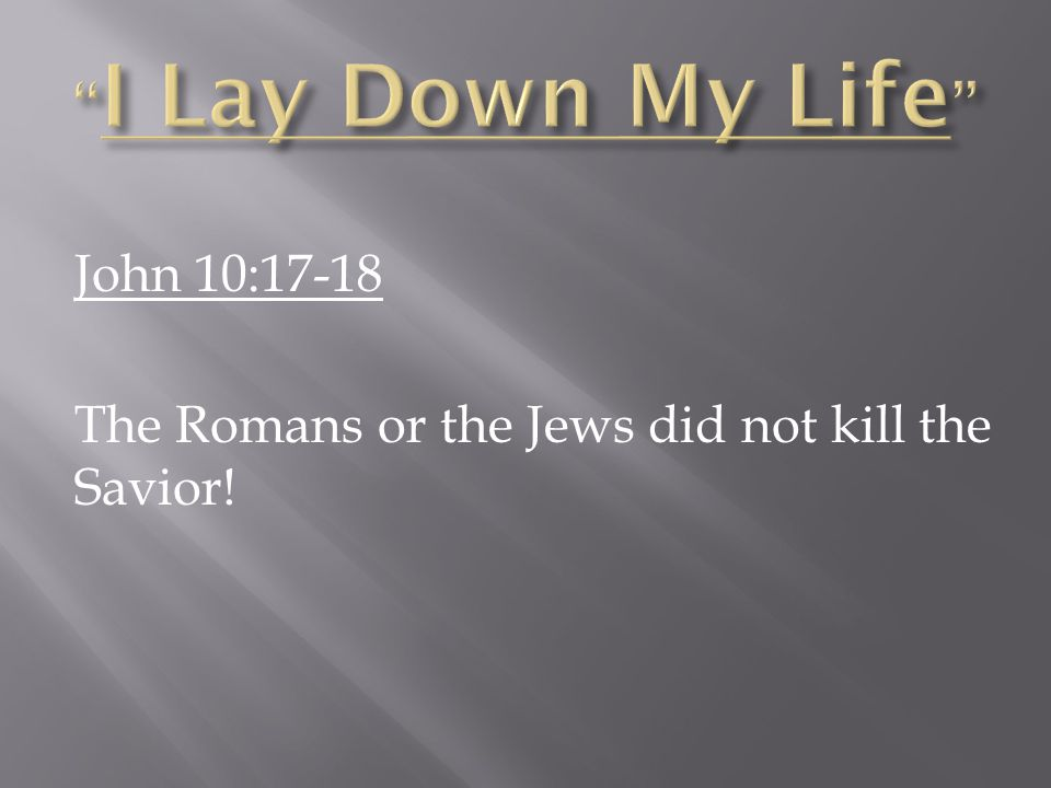 John 10:17-18 The Romans or the Jews did not kill the Savior!