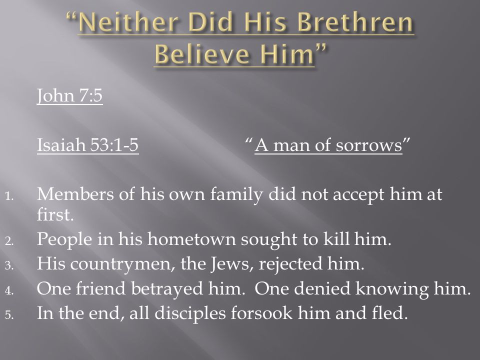 John 7:5 Isaiah 53:1-5 A man of sorrows 1. Members of his own family did not accept him at first.