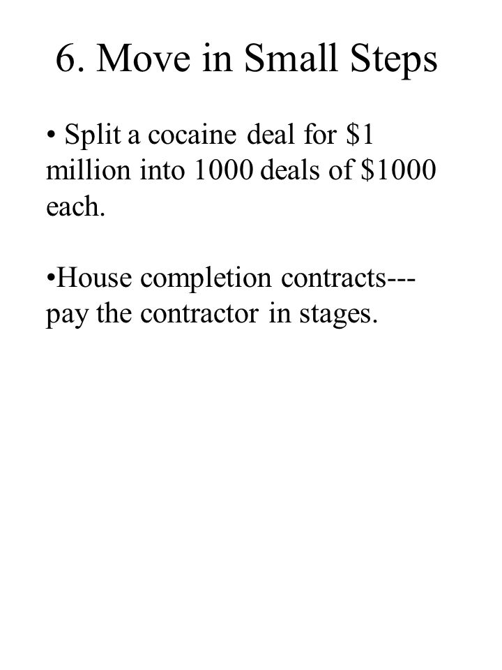 6. Move in Small Steps Split a cocaine deal for $1 million into 1000 deals of $1000 each. House completion contracts--- pay the contractor in stages.