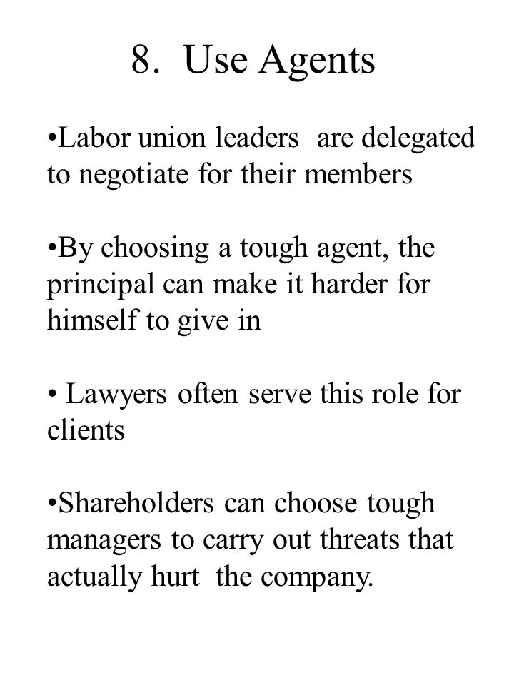 8. Use Agents Labor union leaders are delegated to negotiate for their members By choosing a tough agent, the principal can make it harder for himself