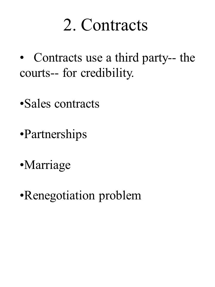 2. Contracts Contracts use a third party-- the courts-- for credibility. Sales contracts Partnerships Marriage Renegotiation problem