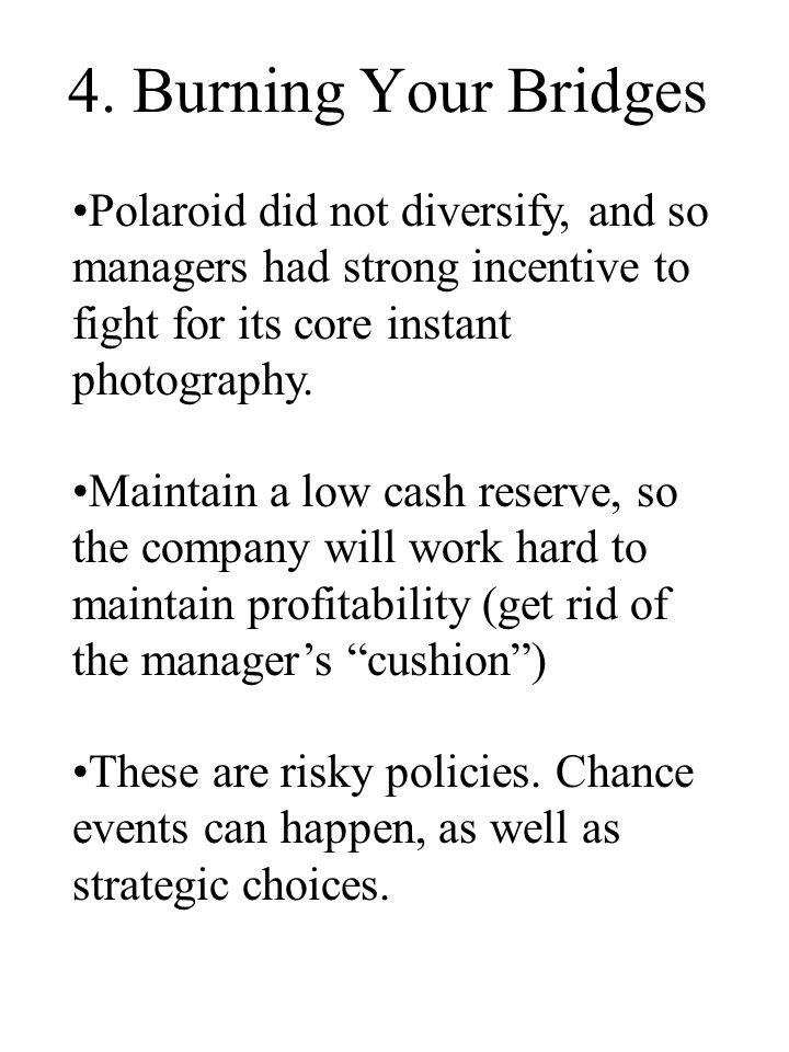4. Burning Your Bridges Polaroid did not diversify, and so managers had strong incentive to fight for its core instant photography. Maintain a low cas