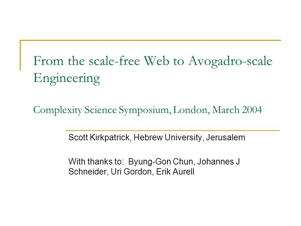 From the scale-free Web to Avogadro-scale Engineering Complexity Science Symposium, London, March 2004 Scott Kirkpatrick, Hebrew University, Jerusalem With thanks to: Byung-Gon Chun, Johannes J Schneider, Uri Gordon, Erik Aurell
