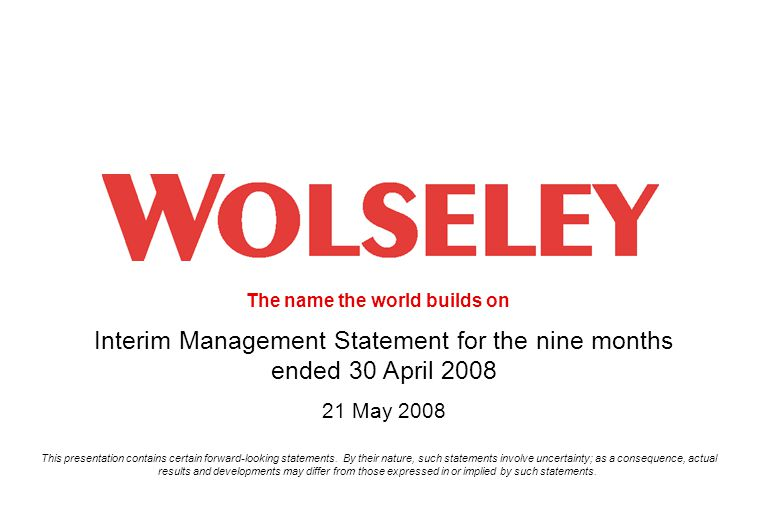 The name the world builds on 1 Interim Management Statement for the nine months ended 30 April 2008 21 May 2008 This presentation contains certain forward-looking statements.