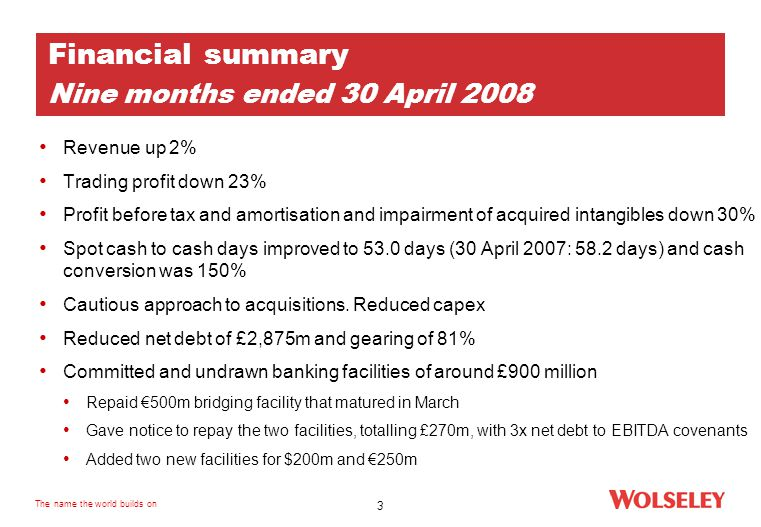 The name the world builds on 3 Financial summary Nine months ended 30 April 2008 Revenue up 2% Trading profit down 23% Profit before tax and amortisation and impairment of acquired intangibles down 30% Spot cash to cash days improved to 53.0 days (30 April 2007: 58.2 days) and cash conversion was 150% Cautious approach to acquisitions.