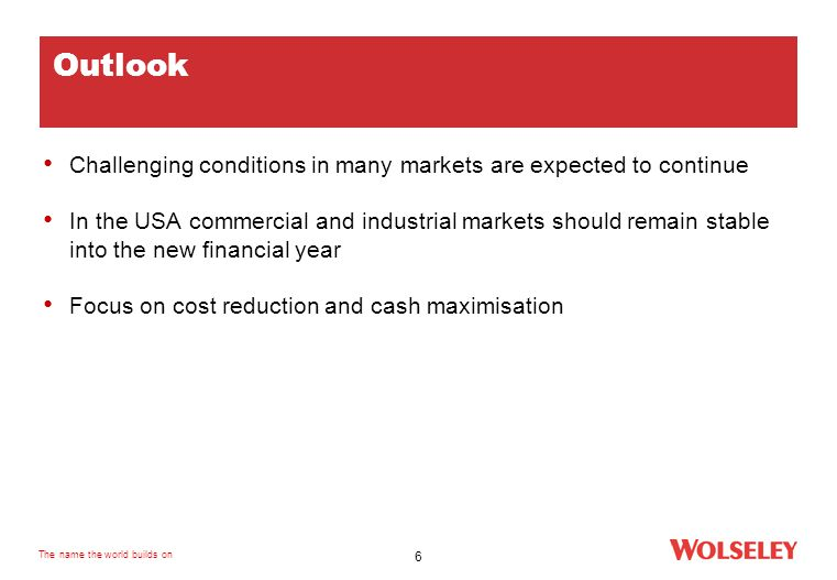 The name the world builds on 6 Outlook Challenging conditions in many markets are expected to continue In the USA commercial and industrial markets should remain stable into the new financial year Focus on cost reduction and cash maximisation