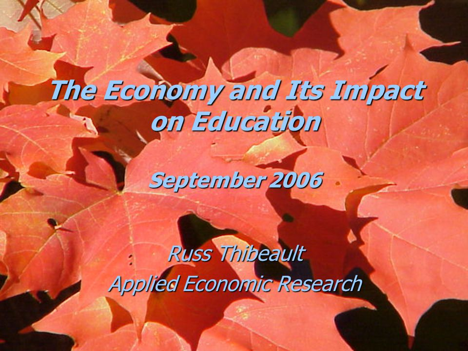 The Economy and Its Impact on Education September 2006 Russ Thibeault Applied Economic Research
