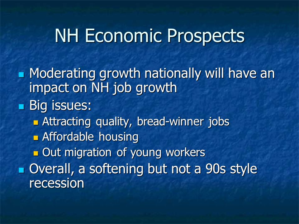 NH Economic Prospects Moderating growth nationally will have an impact on NH job growth Moderating growth nationally will have an impact on NH job growth Big issues: Big issues: Attracting quality, bread-winner jobs Attracting quality, bread-winner jobs Affordable housing Affordable housing Out migration of young workers Out migration of young workers Overall, a softening but not a 90s style recession Overall, a softening but not a 90s style recession