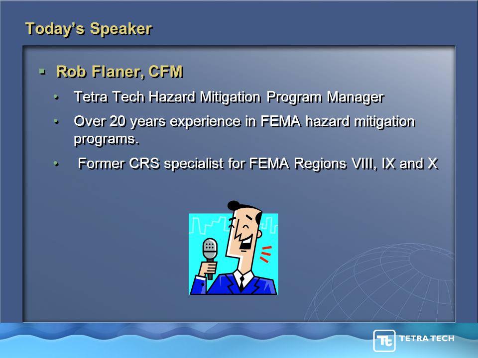 Today's Speaker  Rob Flaner, CFM Tetra Tech Hazard Mitigation Program Manager Over 20 years experience in FEMA hazard mitigation programs.