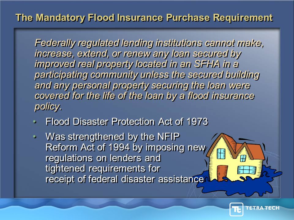 The Mandatory Flood Insurance Purchase Requirement Federally regulated lending institutions cannot make, increase, extend, or renew any loan secured by improved real property located in an SFHA in a participating community unless the secured building and any personal property securing the loan were covered for the life of the loan by a flood insurance policy.