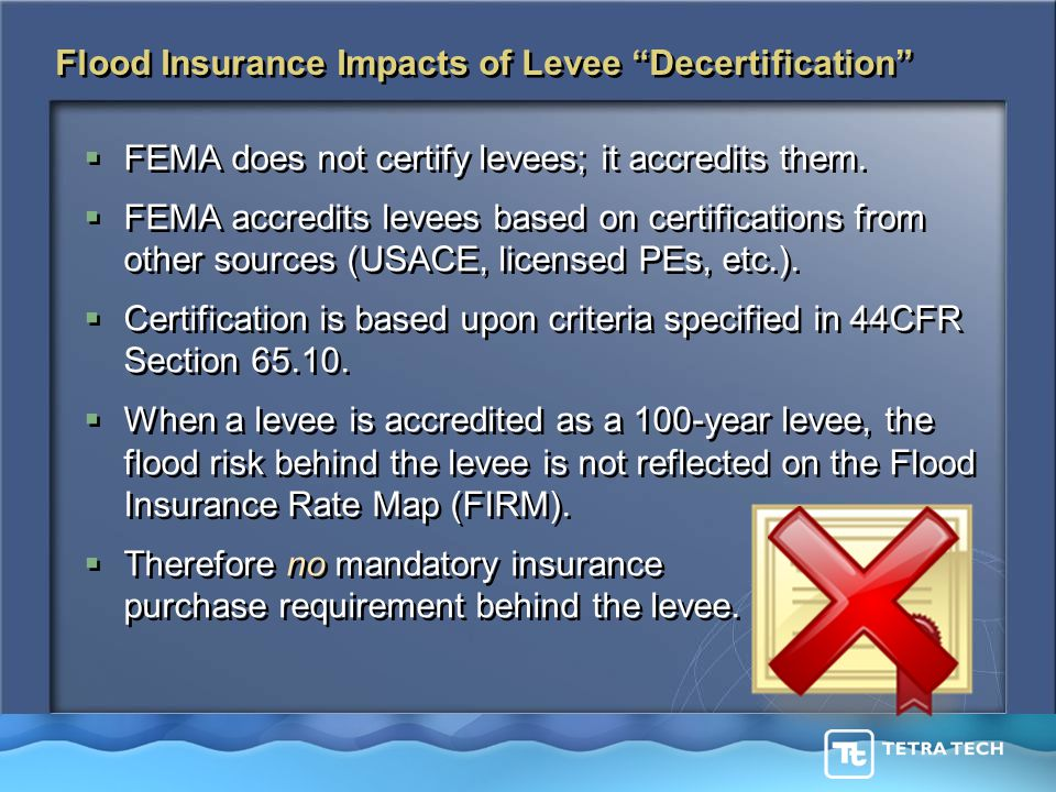 Flood Insurance Impacts of Levee Decertification  FEMA does not certify levees; it accredits them.