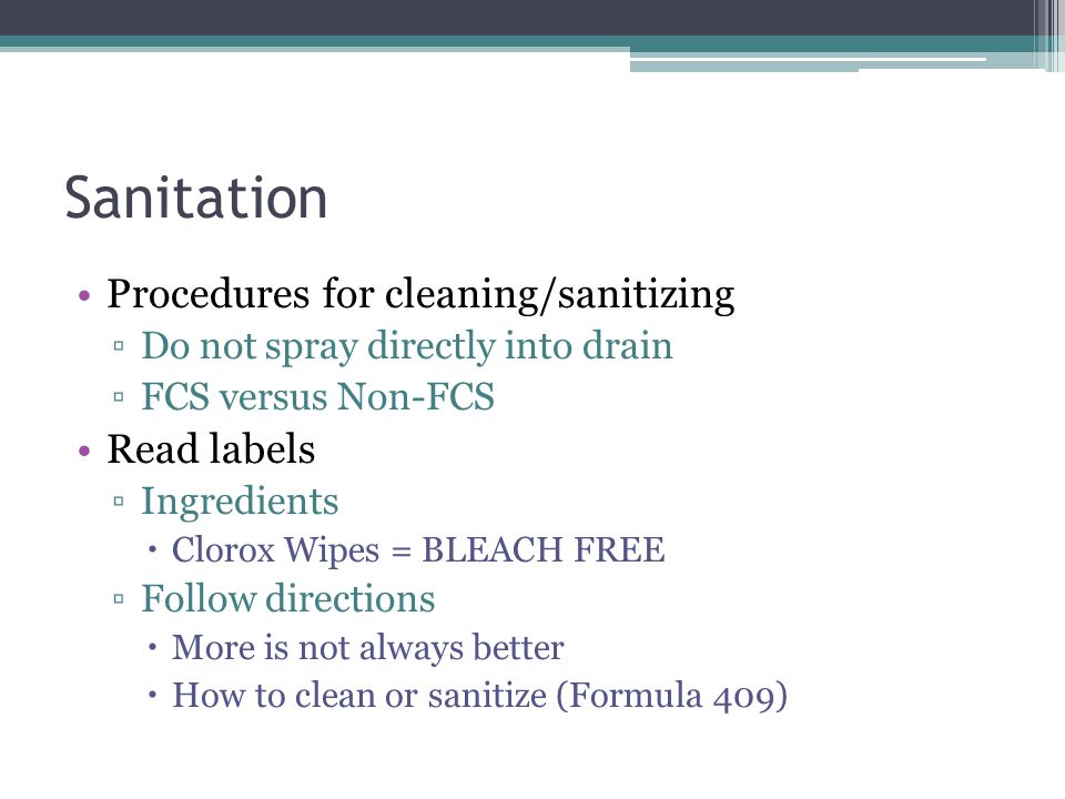 Sanitation Procedures for cleaning/sanitizing ▫Do not spray directly into drain ▫FCS versus Non-FCS Read labels ▫Ingredients  Clorox Wipes = BLEACH F