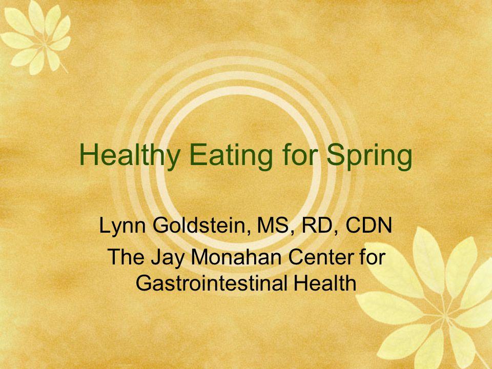 Healthy Eating for Spring Lynn Goldstein, MS, RD, CDN The Jay Monahan Center for Gastrointestinal Health