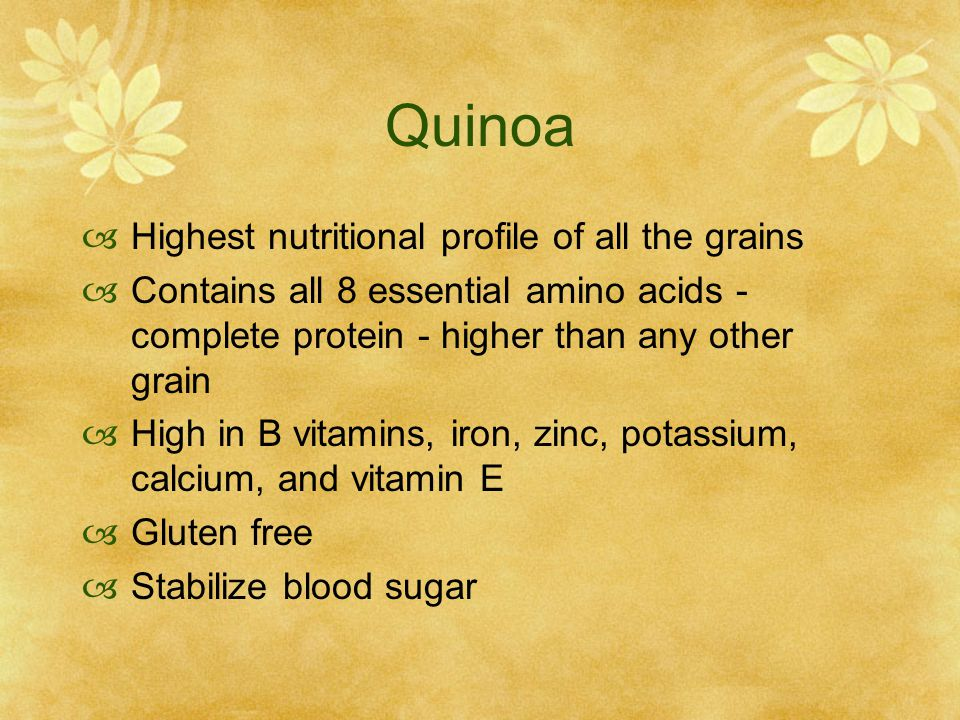 Quinoa  Highest nutritional profile of all the grains  Contains all 8 essential amino acids - complete protein - higher than any other grain  High in B vitamins, iron, zinc, potassium, calcium, and vitamin E  Gluten free  Stabilize blood sugar