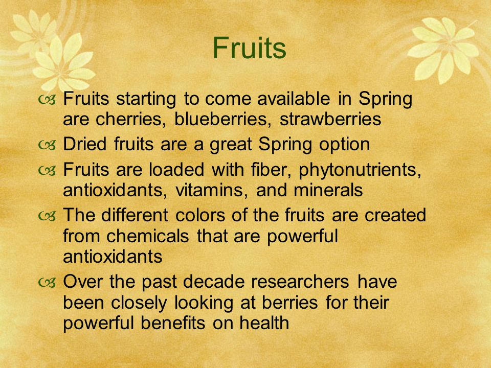 Fruits  Fruits starting to come available in Spring are cherries, blueberries, strawberries  Dried fruits are a great Spring option  Fruits are loaded with fiber, phytonutrients, antioxidants, vitamins, and minerals  The different colors of the fruits are created from chemicals that are powerful antioxidants  Over the past decade researchers have been closely looking at berries for their powerful benefits on health