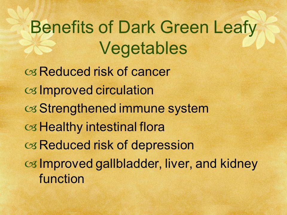 Benefits of Dark Green Leafy Vegetables  Reduced risk of cancer  Improved circulation  Strengthened immune system  Healthy intestinal flora  Reduced risk of depression  Improved gallbladder, liver, and kidney function