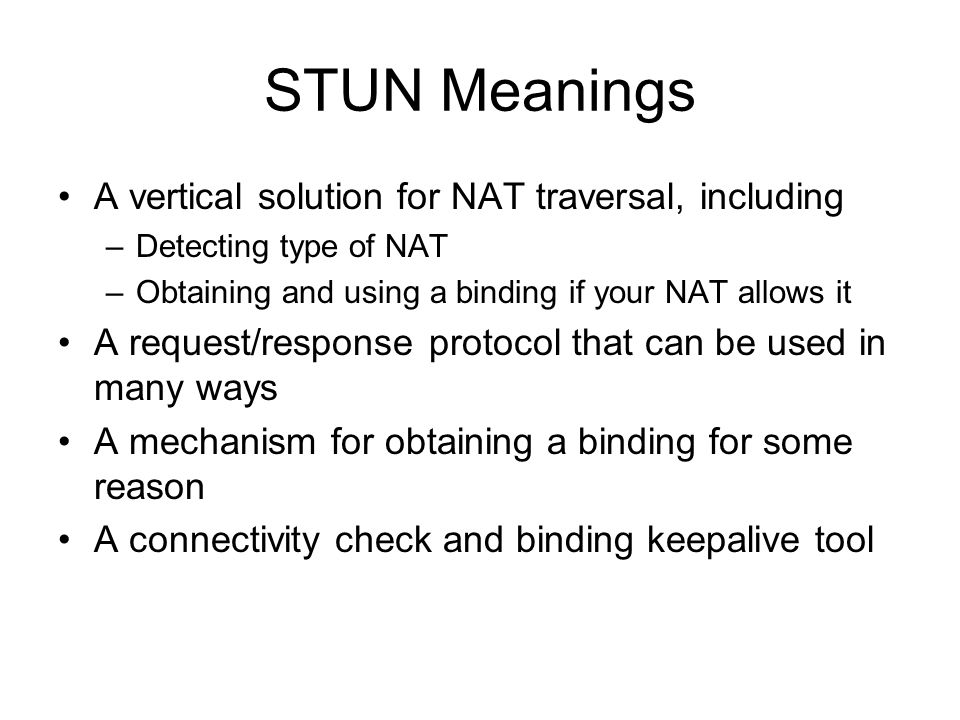 STUN Meanings A vertical solution for NAT traversal, including –Detecting type of NAT –Obtaining and using a binding if your NAT allows it A request/response protocol that can be used in many ways A mechanism for obtaining a binding for some reason A connectivity check and binding keepalive tool