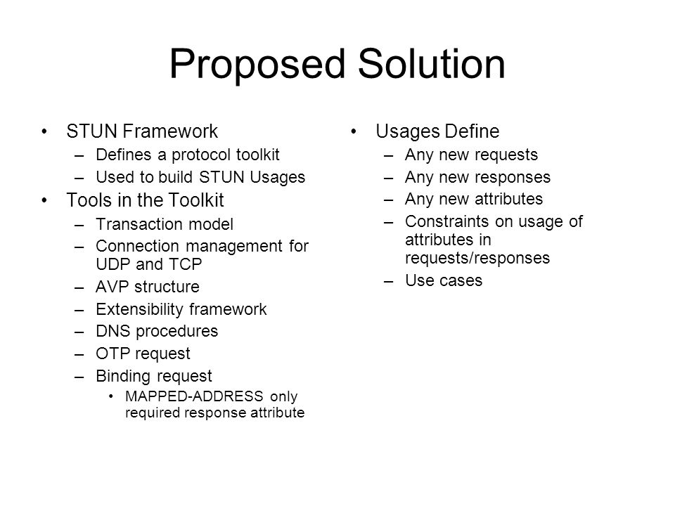 Proposed Solution STUN Framework –Defines a protocol toolkit –Used to build STUN Usages Tools in the Toolkit –Transaction model –Connection management for UDP and TCP –AVP structure –Extensibility framework –DNS procedures –OTP request –Binding request MAPPED-ADDRESS only required response attribute Usages Define –Any new requests –Any new responses –Any new attributes –Constraints on usage of attributes in requests/responses –Use cases