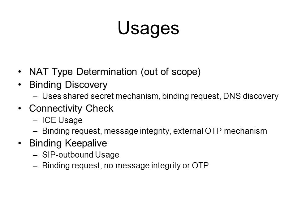 Usages NAT Type Determination (out of scope) Binding Discovery –Uses shared secret mechanism, binding request, DNS discovery Connectivity Check –ICE Usage –Binding request, message integrity, external OTP mechanism Binding Keepalive –SIP-outbound Usage –Binding request, no message integrity or OTP