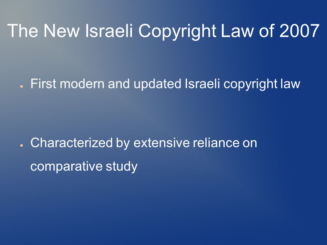 The New Israeli Copyright Law of 2007 ● First modern and updated Israeli copyright law ● Characterized by extensive reliance on comparative study