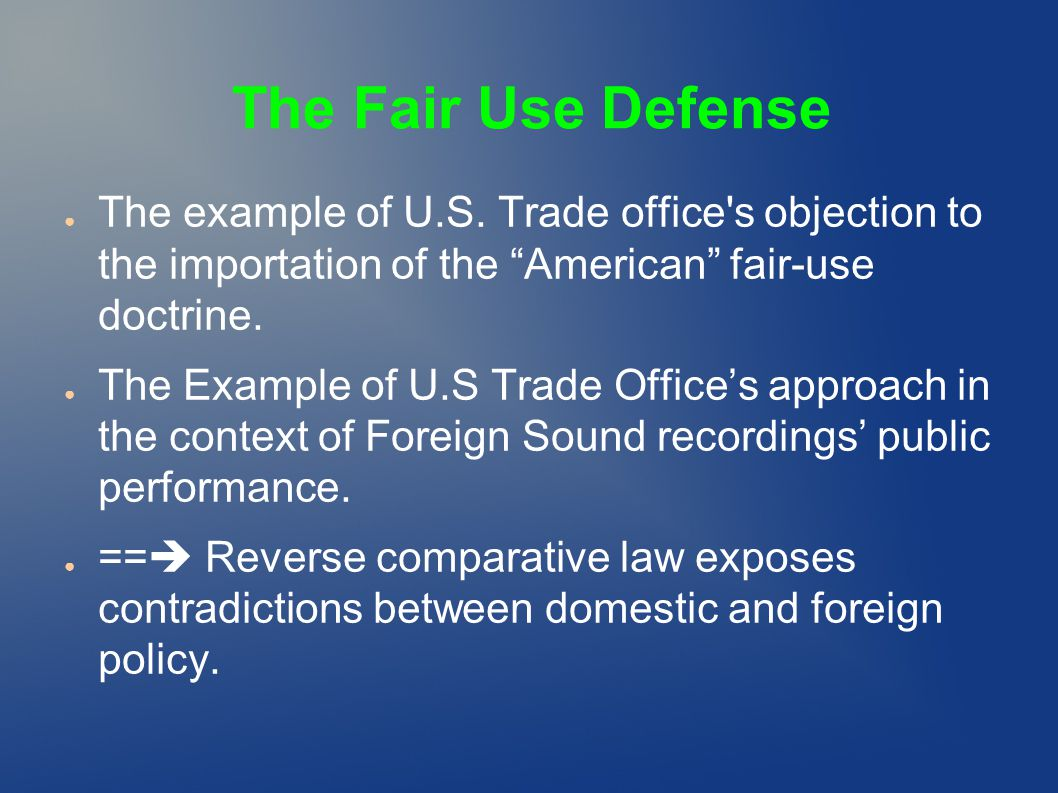 "The Fair Use Defense ● The example of U.S. Trade office's objection to the importation of the ""American"" fair-use doctrine. ● The Example of U.S Trade"