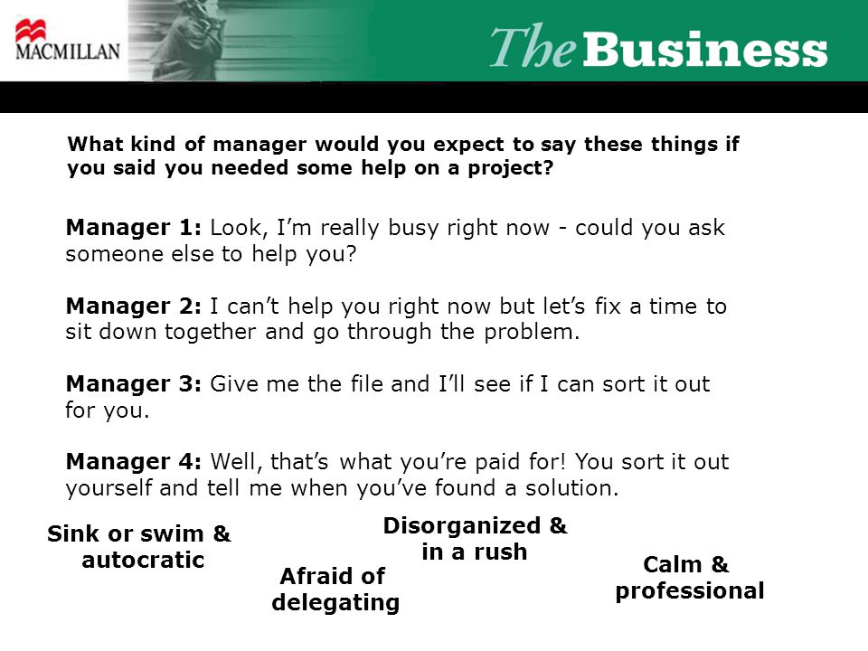 What kind of manager would you expect to say these things if you said you needed some help on a project? Manager 1: Look, I'm really busy right now -