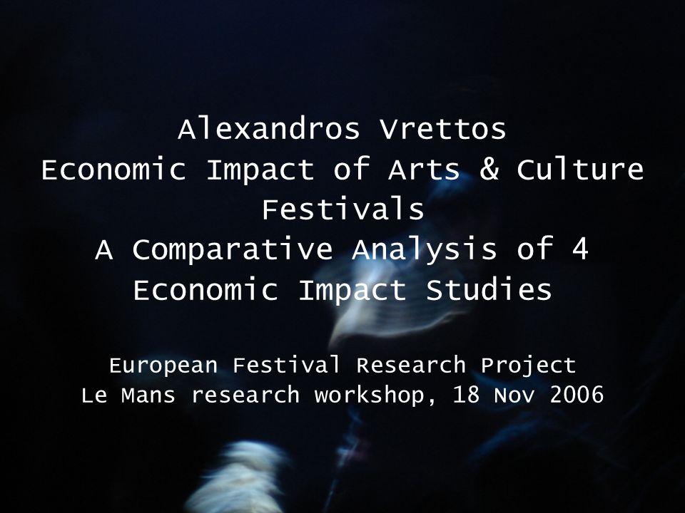 Alexandros Vrettos Economic Impact of Arts & Culture Festivals A Comparative Analysis of 4 Economic Impact Studies European Festival Research Project Le Mans research workshop, 18 Nov 2006