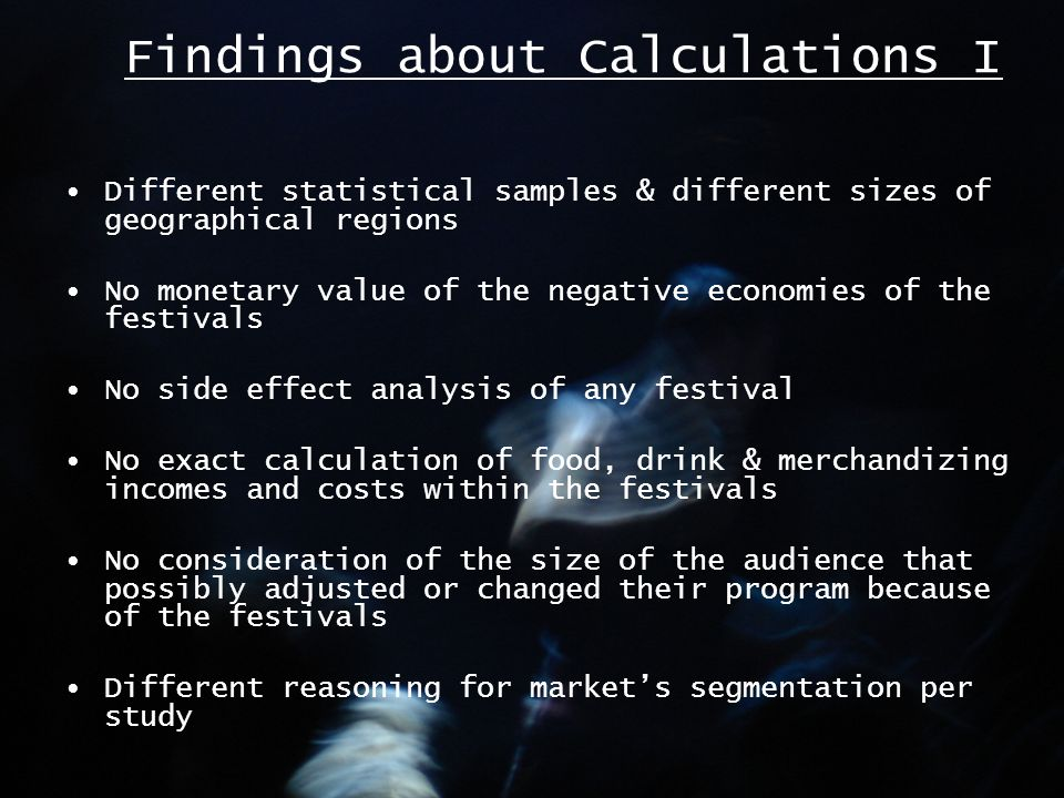 Findings about Calculations I Different statistical samples & different sizes of geographical regions No monetary value of the negative economies of the festivals No side effect analysis of any festival No exact calculation of food, drink & merchandizing incomes and costs within the festivals No consideration of the size of the audience that possibly adjusted or changed their program because of the festivals Different reasoning for market's segmentation per study