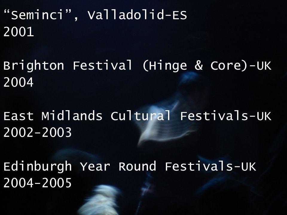 Seminci , Valladolid-ES 2001 Brighton Festival (Hinge & Core)-UK 2004 East Midlands Cultural Festivals-UK 2002-2003 Edinburgh Year Round Festivals-UK 2004-2005