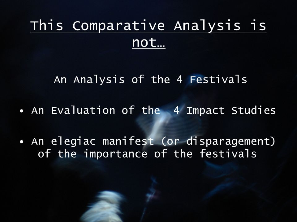 This Comparative Analysis is not… An Analysis of the 4 Festivals An Evaluation of the 4 Impact Studies An elegiac manifest (or disparagement) of the importance of the festivals