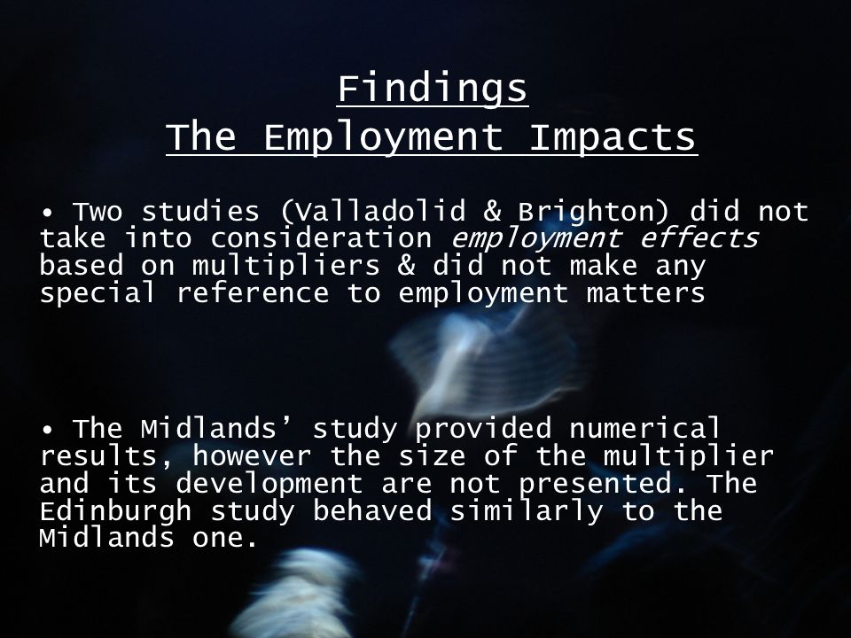 Findings The Employment Impacts Two studies (Valladolid & Brighton) did not take into consideration employment effects based on multipliers & did not make any special reference to employment matters The Midlands' study provided numerical results, however the size of the multiplier and its development are not presented.