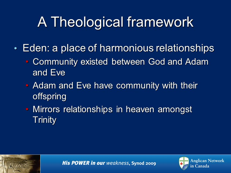 A Theological framework Eden: a place of harmonious relationships Eden: a place of harmonious relationships Community existed between God and Adam and EveCommunity existed between God and Adam and Eve Adam and Eve have community with their offspringAdam and Eve have community with their offspring Mirrors relationships in heaven amongst TrinityMirrors relationships in heaven amongst Trinity