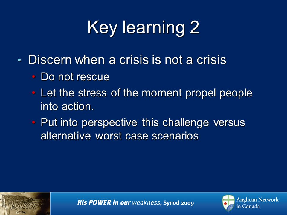 Key learning 2 Discern when a crisis is not a crisis Discern when a crisis is not a crisis Do not rescueDo not rescue Let the stress of the moment propel people into action.Let the stress of the moment propel people into action.