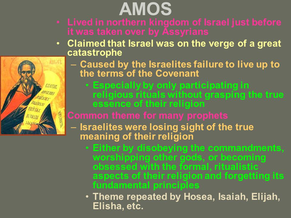 AMOS Lived in northern kingdom of Israel just before it was taken over by Assyrians Claimed that Israel was on the verge of a great catastrophe –Caused by the Israelites failure to live up to the terms of the Covenant Especially by only participating in religious rituals without grasping the true essence of their religion Common theme for many prophets –Israelites were losing sight of the true meaning of their religion Either by disobeying the commandments, worshipping other gods, or becoming obsessed with the formal, ritualistic aspects of their religion and forgetting its fundamental principles Theme repeated by Hosea, Isaiah, Elijah, Elisha, etc.
