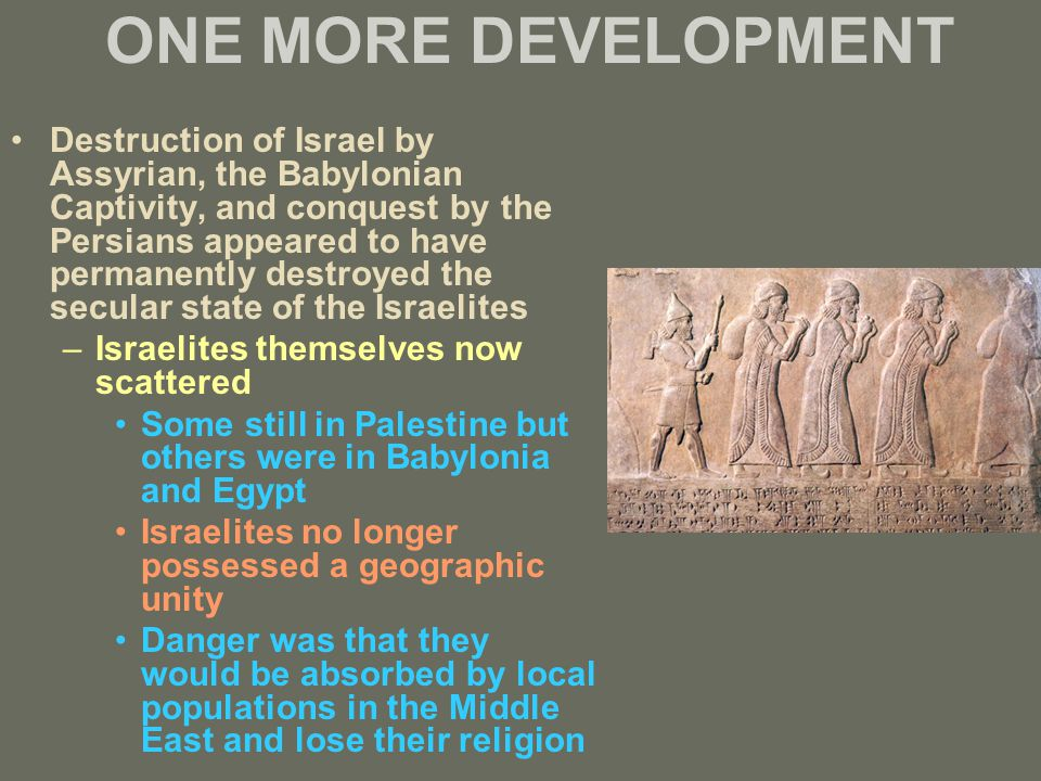 ONE MORE DEVELOPMENT Destruction of Israel by Assyrian, the Babylonian Captivity, and conquest by the Persians appeared to have permanently destroyed the secular state of the Israelites –Israelites themselves now scattered Some still in Palestine but others were in Babylonia and Egypt Israelites no longer possessed a geographic unity Danger was that they would be absorbed by local populations in the Middle East and lose their religion